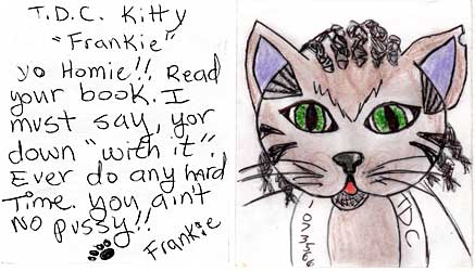 "pecktdck.jpg TDC 1073566 T.D.C. Kitty ""Frankie"" yo Homie!! Read your book. I must say yer down 'with it.' Ever do any hard time? You ain't no pussy!! [pawprint] Frankie"